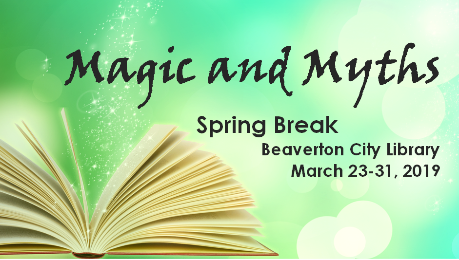 Magic and Myths Spring Break at Beaverton City Library. March 23-31, 2019.
